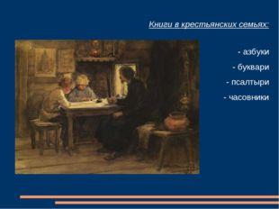 Книги в крестьянских семьях: - азбуки - буквари - псалтыри - часовники