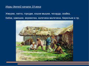 Игры детей начала 19 века Жмурки, лапта, городки, кошки-мышки, чехарда, свайк