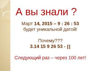 А вы знали ? Март 14, 2015 – 9 : 26 : 53 будет уникальной датой! Почему??? 3.