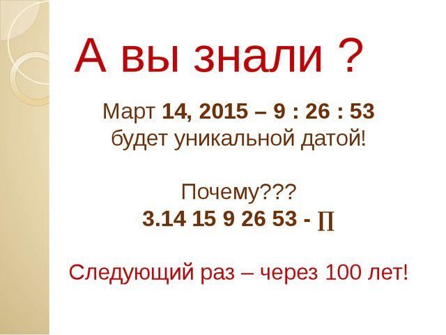 А вы знали ? Март 14, 2015 – 9 : 26 : 53 будет уникальной датой! Почему??? 3....