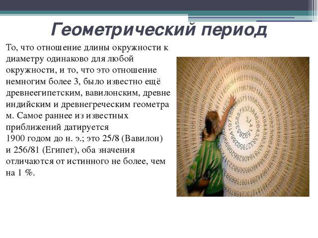 Геометрический период То, что отношение длины окружности к диаметру одинаково...