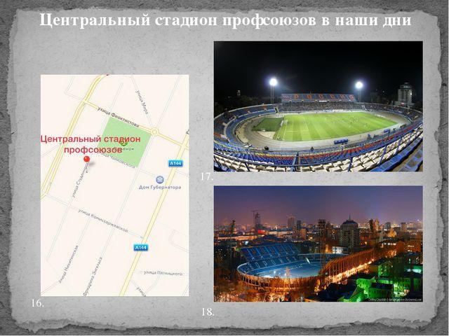 Центральный стадион профсоюзов в наши дни 16. 17. 18.