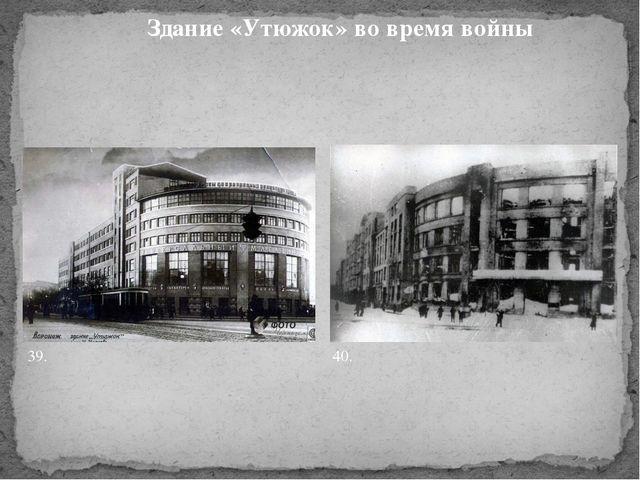 Здание «Утюжок» во время войны 39. 40.