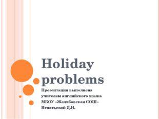 Holiday problems Презентация выполнена учителем английского языка МБОУ «Желяб