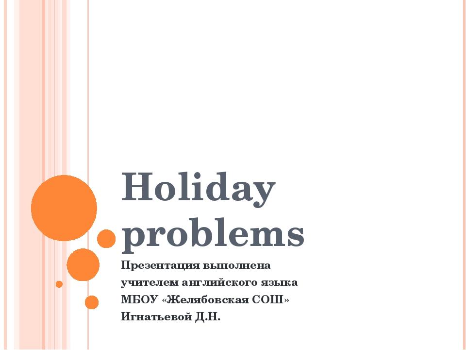 Holiday problems Презентация выполнена учителем английского языка МБОУ «Желяб...