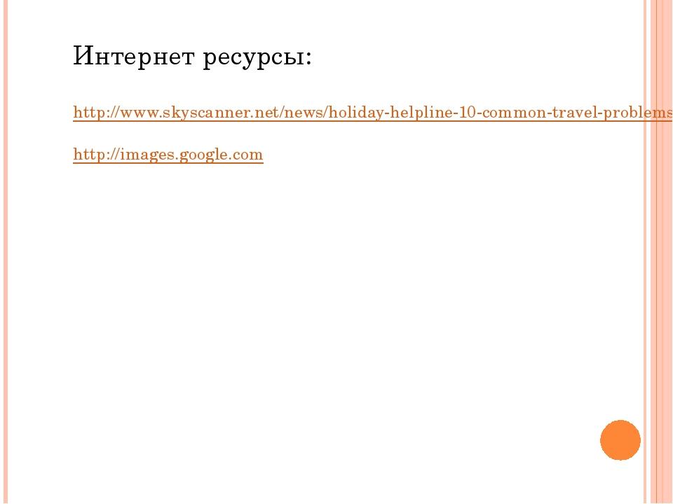 Интернет ресурсы: http://www.skyscanner.net/news/holiday-helpline-10-common-t...