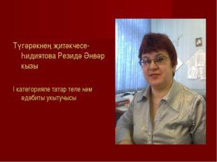 Түгәрәкнең җитәкчесе- Һидиятова Резидә Әнвәр кызы I категорияле татар теле һ