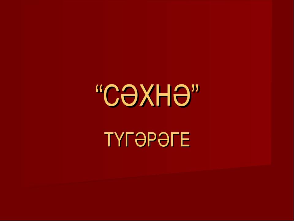 """""""СӘХНӘ"""" ТҮГӘРӘГЕ"""