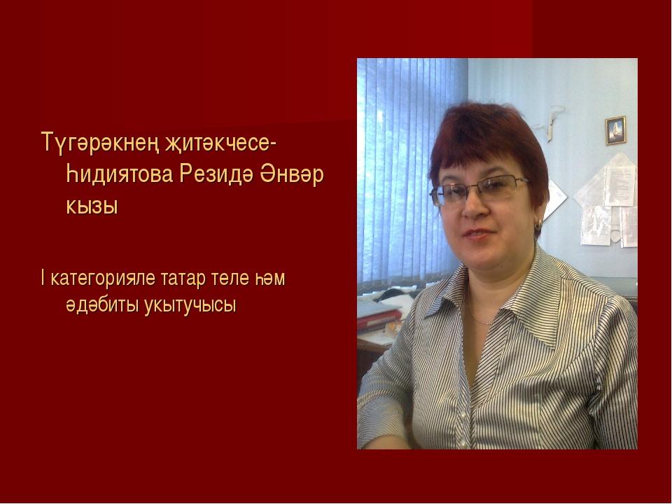Түгәрәкнең җитәкчесе- Һидиятова Резидә Әнвәр кызы I категорияле татар теле һ...