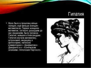 Гипатия Мало было в прошлом учёных-женщин, ещё меньше женщин- математиков. Пе