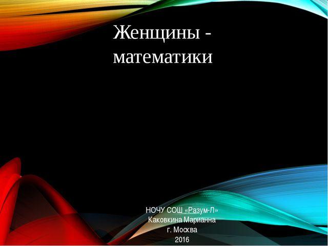 Женщины - математики НОЧУ СОШ «Разум-Л» Каковкина Марианна г. Москва 2016
