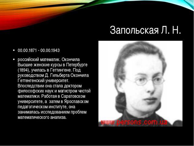 Запольская Л. Н. 00.00.1871 - 00.00.1943 российский математик. Окончила Высши...