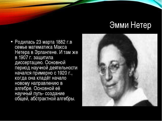 Эмми Нетер Родилась 23 марта 1882 г.в семье математика Макса Нетера в Эрланге...