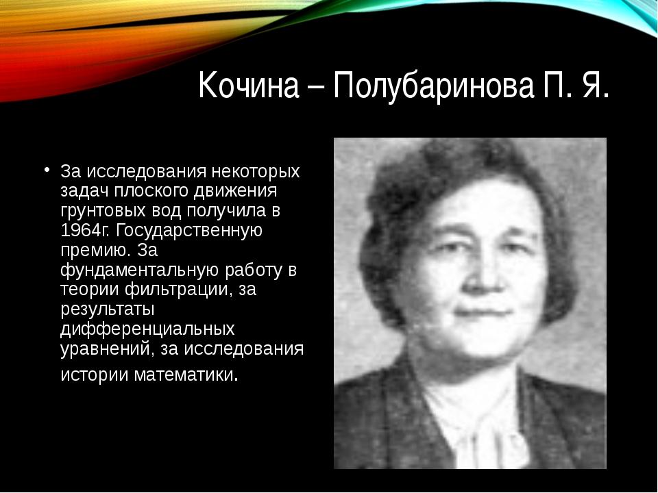 Кочина – Полубаринова П. Я. За исследования некоторых задач плоского движения...