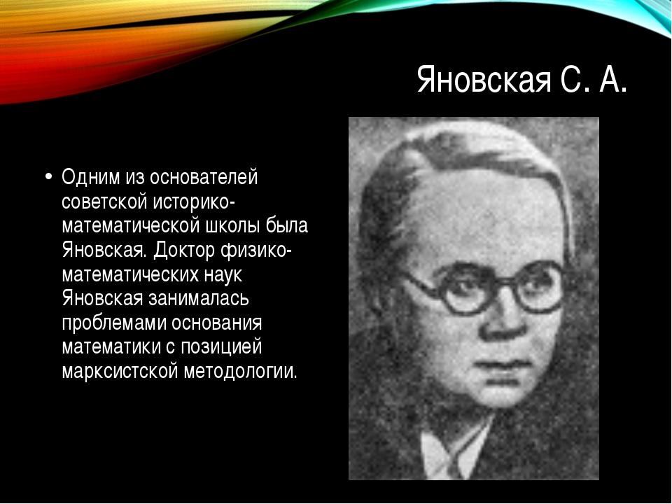 Яновская С. А. Одним из основателей советской историко- математической школы...