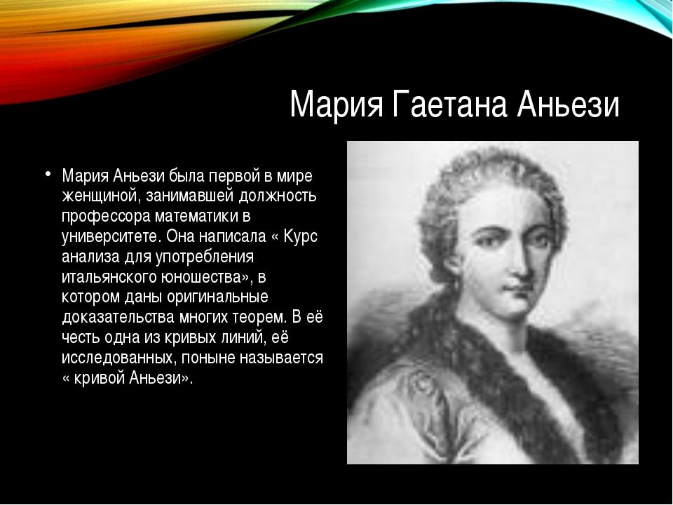 Мария Гаетана Аньези Мария Аньези была первой в мире женщиной, занимавшей дол...