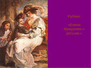 Рубенс «Елена Фраурмен с детьми.»
