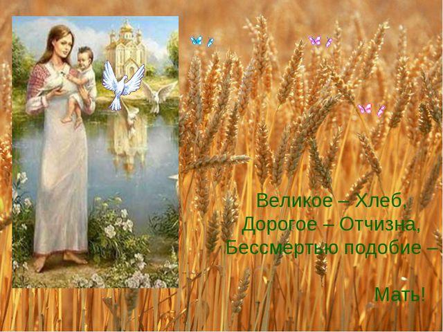 Великое – Хлеб, Дорогое – Отчизна, Бессмертью подобие – Мать!