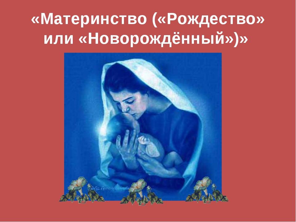 «Материнство («Рождество» или «Новорождённый»)»