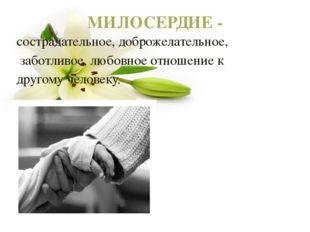 МИЛОСЕРДИЕ - сострадательное, доброжелательное, заботливое, любовное отношени