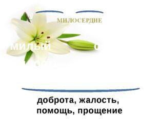 МИЛОСЕРДИЕ милый милость сердечный сердце помиловать доброта, жалость, помощ