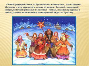 Особой традицией святок на Руси являлось колядование, или славление. Молодеж