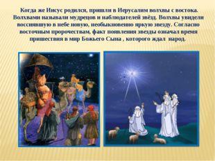 Когда же Иисус родился, пришли в Иерусалим волхвы с востока. Волхвами называ