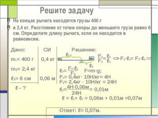 Решите задачу На концах рычага находятся грузы 400 г и 2,4 кг. Расстояние от