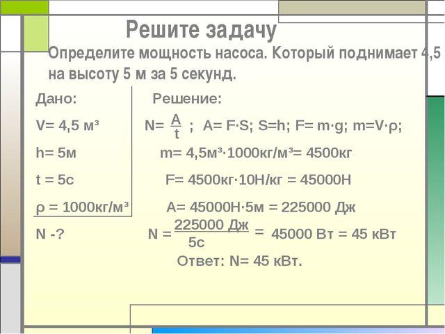 Решите задачу Определите мощность насоса. Который поднимает 4,5 м³ на высоту...