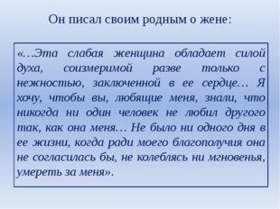 Он писал своим родным о жене: «…Эта слабая женщина обладает силой духа, соизм