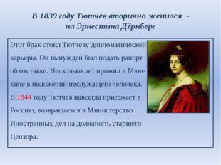 В 1839 году Тютчев вторично женился - на Эрнестина Дёрнберг Этот брак стоил Т