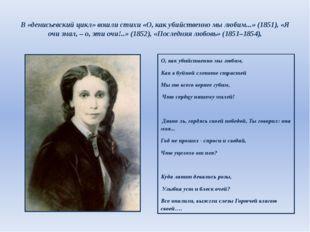 В «денисьевский цикл» вошли стихи «О, как убийственно мы любим...» (1851), «Я