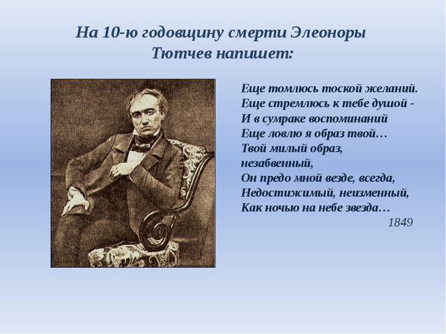 На 10-ю годовщину смерти Элеоноры Тютчев напишет: Еще томлюсь тоской желаний....