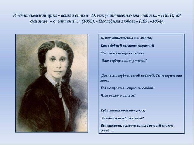 В «денисьевский цикл» вошли стихи «О, как убийственно мы любим...» (1851), «Я...