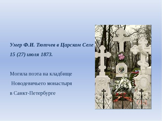 Умер Ф.И. Тютчев в Царском Селе 15 (27) июля 1873. Могила поэта на кладбище...