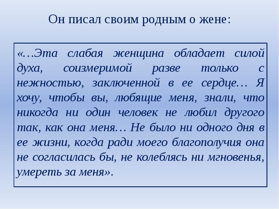 Он писал своим родным о жене: «…Эта слабая женщина обладает силой духа, соизм...