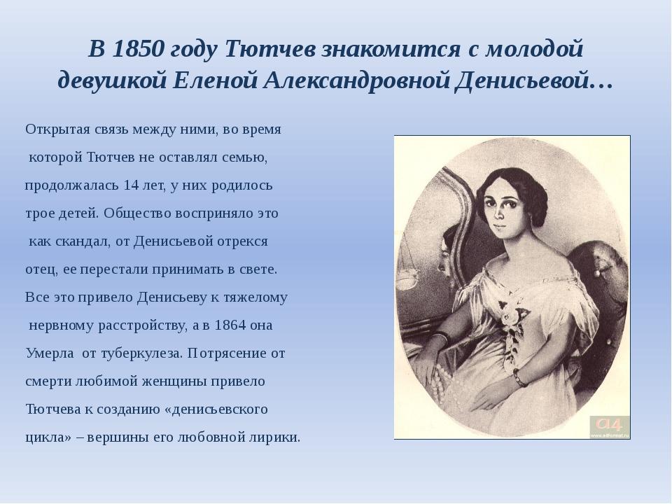 В 1850 году Тютчев знакомится с молодой девушкой Еленой Александровной Денись...