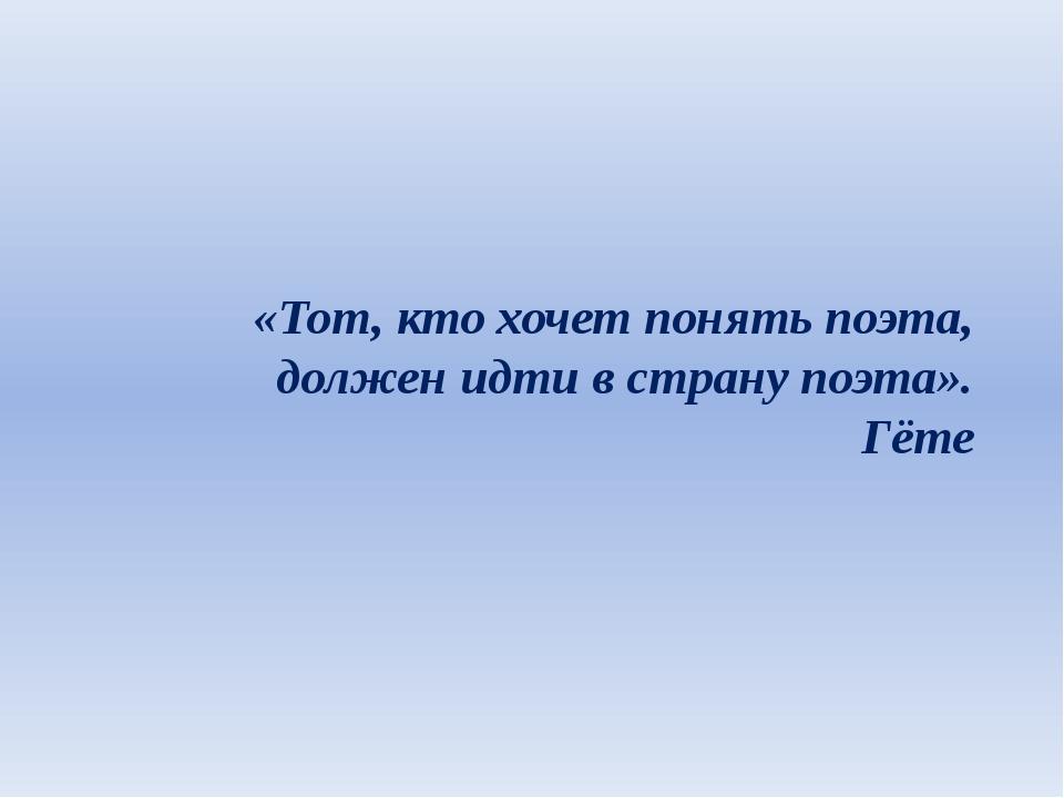 «Тот, кто хочет понять поэта, должен идти в страну поэта». Гёте