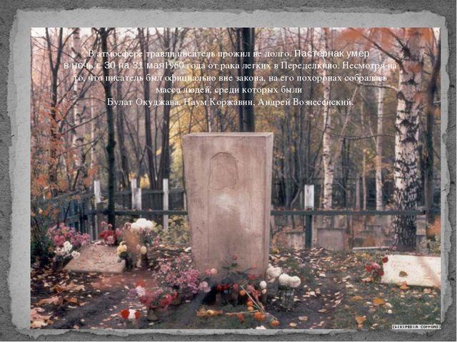 В атмосфере травли писатель прожил не долго. Пастернак умер в ночь с 30на 3...