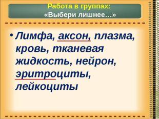 Работа в группах: «Выбери лишнее…» Лимфа, аксон, плазма, кровь, тканевая жидк