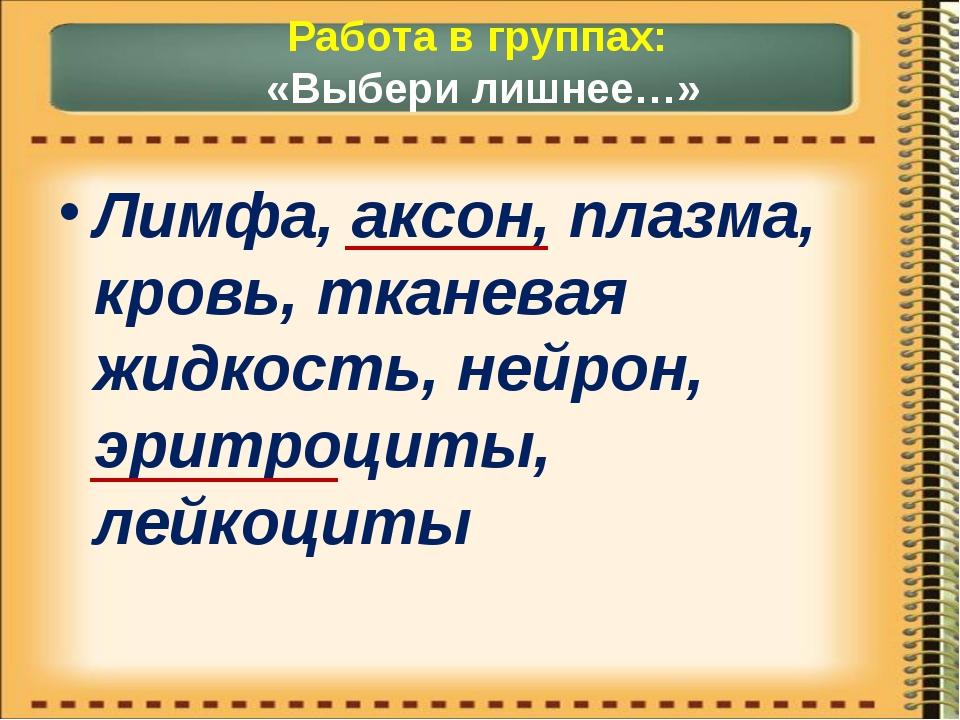 Работа в группах: «Выбери лишнее…» Лимфа, аксон, плазма, кровь, тканевая жидк...