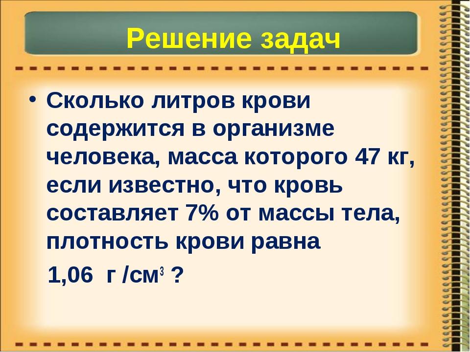 Решение задач Сколько литров крови содержится в организме человека, масса кот...