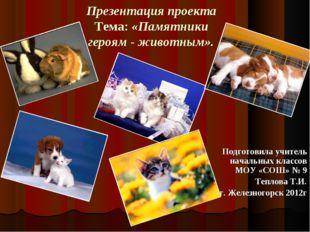Презентация проекта Тема: «Памятники героям - животным». Подготовила учитель