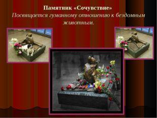 Памятник «Сочувствие» Посвящается гуманному отношению к бездомным животным.