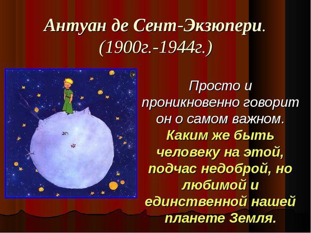 Антуан де Сент-Экзюпери. (1900г.-1944г.) Просто и проникновенно говорит он о...