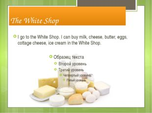 The White Shop I go to the White Shop. I can buy milk, cheese, butter, eggs,