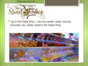 I go to the Sweet Shop. I can buy sweets, cakes, biscuits, chocolate, tea, co