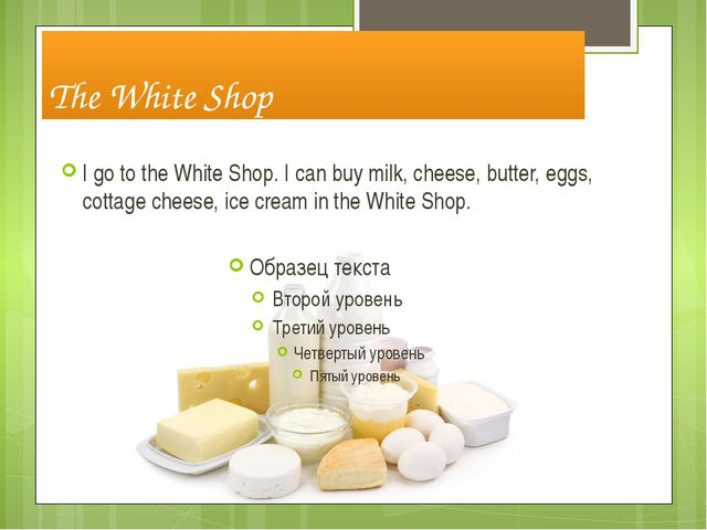 The White Shop I go to the White Shop. I can buy milk, cheese, butter, eggs,...