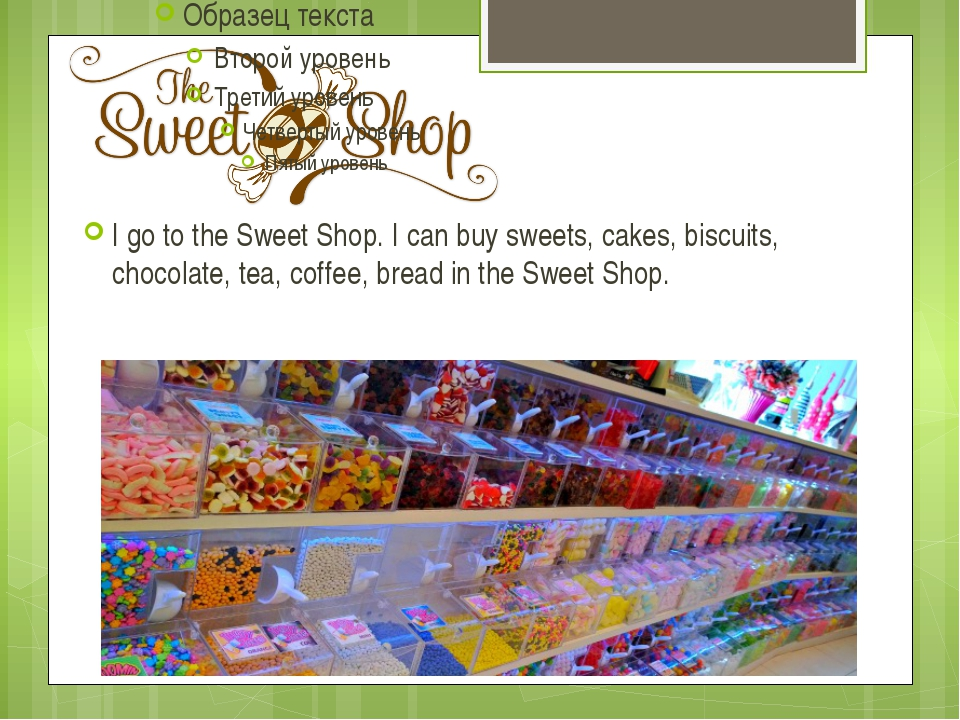 I go to the Sweet Shop. I can buy sweets, cakes, biscuits, chocolate, tea, co...