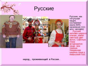 Русские Русские, как титульная нация, составляют около 80% населения (111 млн